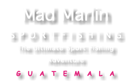 Mad Marlin SPORTFISHING The Ultimate Sport Fishing Adventure GUATEMALA